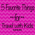 5 Favorite Things for Summer Travel with Kids