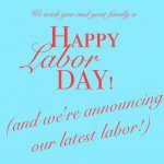 Happy Labor Day…And a little announcement about our latest labor!