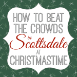 Christmas in Scottsdale Without the Wait: How to beat the crowds and avoid the lines this holiday season