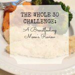 The Whole 30 Challenge: A Breastfeeding Mom's Review