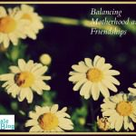 8 Tips to Balance Motherhood and Friendship