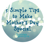 5 Simple Tips to Make Mother's Day Special