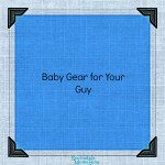 Baby Gear for Your Guy