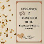 Part 1: Look Amazing in Holiday Family Photos! Local Beauty and Fashion Resources to Create Your Glam Squad