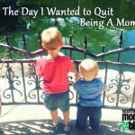 The Day I Wanted to Quit Being a Mom