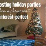 Hosting Holiday Parties Even Though My Home Isn't Pinterest-Perfect