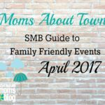 Moms About Town – SMB Guide to Family Friendly Events for April 2017