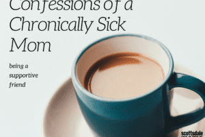 Confessions of a Chronically Sick Mom-Supportive Friend