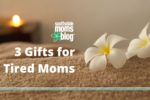 3 Gifts for Tired Moms